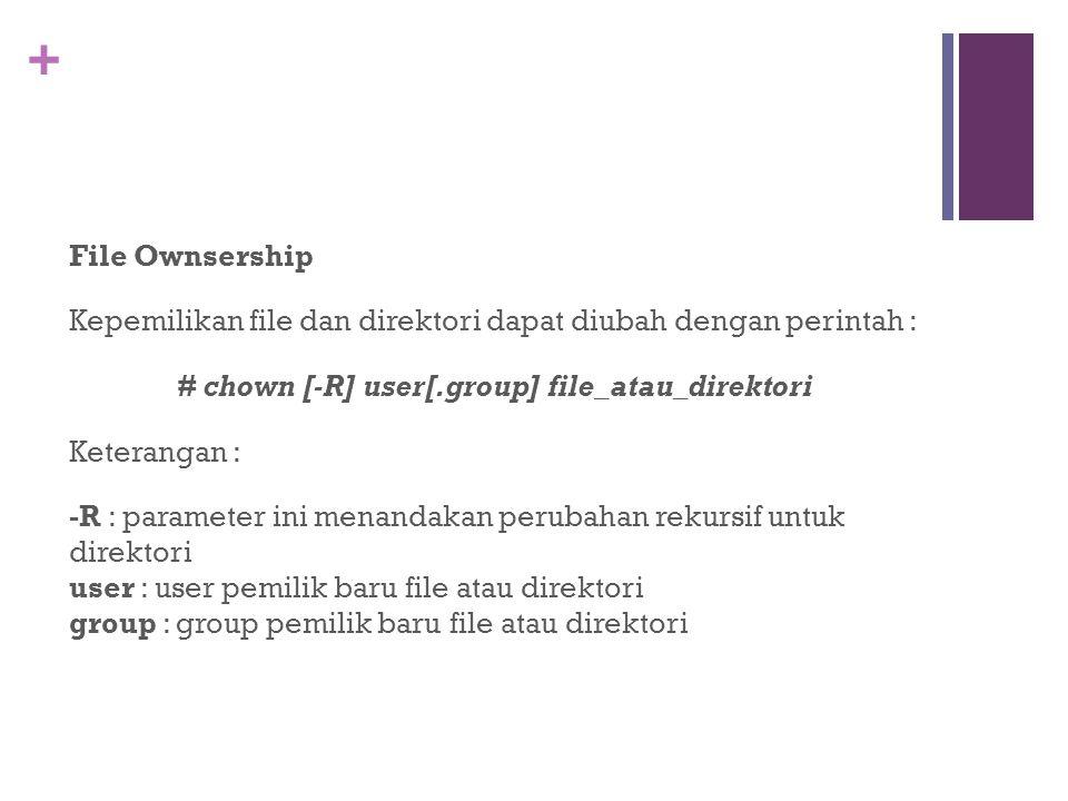 File Ownsership Kepemilikan file dan direktori dapat diubah dengan perintah : # chown [-R] user[.group] file_atau_direktori Keterangan : -R : parameter ini menandakan perubahan rekursif untuk direktori user : user pemilik baru file atau direktori group : group pemilik baru file atau direktori